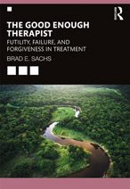 THE GOOD ENOUGH THERAPIST: FUTILITY, FAILURE AND FORGIVENESS IN TREATMENT by Dr. Brad Sachs
