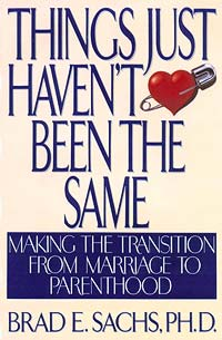 Things Just Haven't Been the Same: Making the Transition from Marriage to Parenthood - by Dr. Brad Sachs